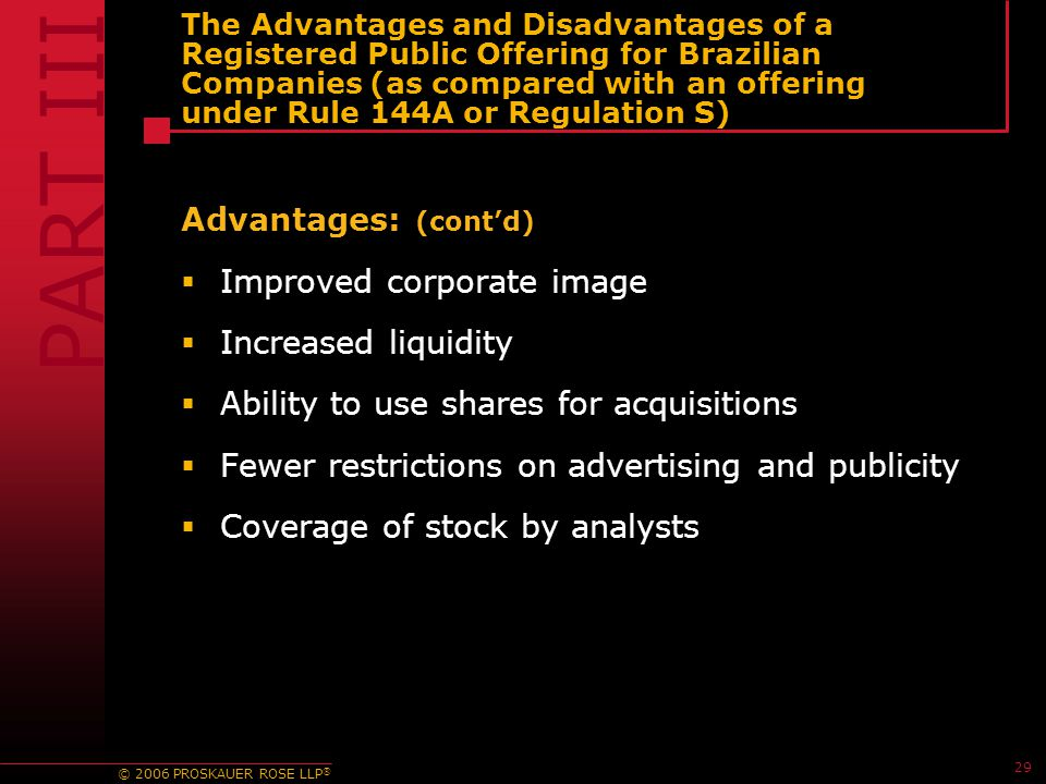 © 2006 PROSKAUER ROSE LLP ® 29 The Advantages and Disadvantages of a Registered Public Offering for Brazilian Companies (as compared with an offering under Rule 144A or Regulation S) Advantages: (cont'd)  Improved corporate image  Increased liquidity  Ability to use shares for acquisitions  Fewer restrictions on advertising and publicity  Coverage of stock by analysts PART III