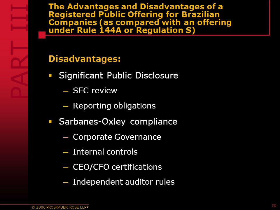 © 2006 PROSKAUER ROSE LLP ® 30 The Advantages and Disadvantages of a Registered Public Offering for Brazilian Companies (as compared with an offering under Rule 144A or Regulation S) Disadvantages:  Significant Public Disclosure — SEC review — Reporting obligations  Sarbanes-Oxley compliance — Corporate Governance — Internal controls — CEO/CFO certifications — Independent auditor rules PART III