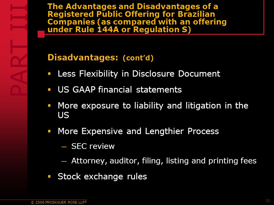 © 2006 PROSKAUER ROSE LLP ® 31 The Advantages and Disadvantages of a Registered Public Offering for Brazilian Companies (as compared with an offering under Rule 144A or Regulation S) Disadvantages: (cont'd)  Less Flexibility in Disclosure Document  US GAAP financial statements  More exposure to liability and litigation in the US  More Expensive and Lengthier Process — SEC review — Attorney, auditor, filing, listing and printing fees  Stock exchange rules PART III