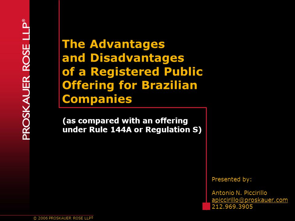 © 2006 PROSKAUER ROSE LLP ® The Advantages and Disadvantages of a Registered Public Offering for Brazilian Companies Presented by: Antonio N.
