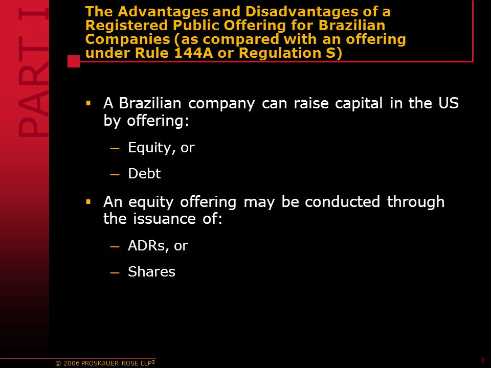 © 2006 PROSKAUER ROSE LLP ® 3 The Advantages and Disadvantages of a Registered Public Offering for Brazilian Companies (as compared with an offering under Rule 144A or Regulation S)  A Brazilian company can raise capital in the US by offering: — Equity, or — Debt  An equity offering may be conducted through the issuance of: — ADRs, or — Shares PART I color from 6995083