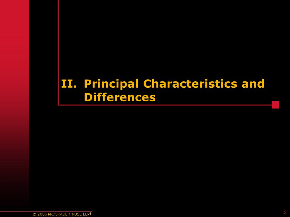 © 2006 PROSKAUER ROSE LLP ® II.Principal Characteristics and Differences 5
