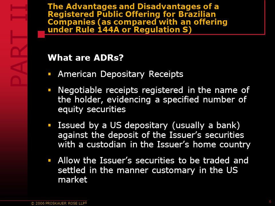 © 2006 PROSKAUER ROSE LLP ® 6 The Advantages and Disadvantages of a Registered Public Offering for Brazilian Companies (as compared with an offering under Rule 144A or Regulation S) What are ADRs.