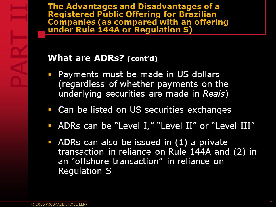 © 2006 PROSKAUER ROSE LLP ® 7 The Advantages and Disadvantages of a Registered Public Offering for Brazilian Companies (as compared with an offering u