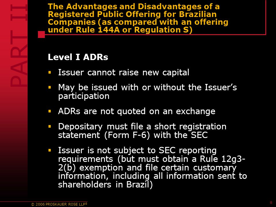 © 2006 PROSKAUER ROSE LLP ® 8 The Advantages and Disadvantages of a Registered Public Offering for Brazilian Companies (as compared with an offering under Rule 144A or Regulation S) Level I ADRs  Issuer cannot raise new capital  May be issued with or without the Issuer's participation  ADRs are not quoted on an exchange  Depositary must file a short registration statement (Form F-6) with the SEC  Issuer is not subject to SEC reporting requirements (but must obtain a Rule 12g3- 2(b) exemption and file certain customary information, including all information sent to shareholders in Brazil) PART II
