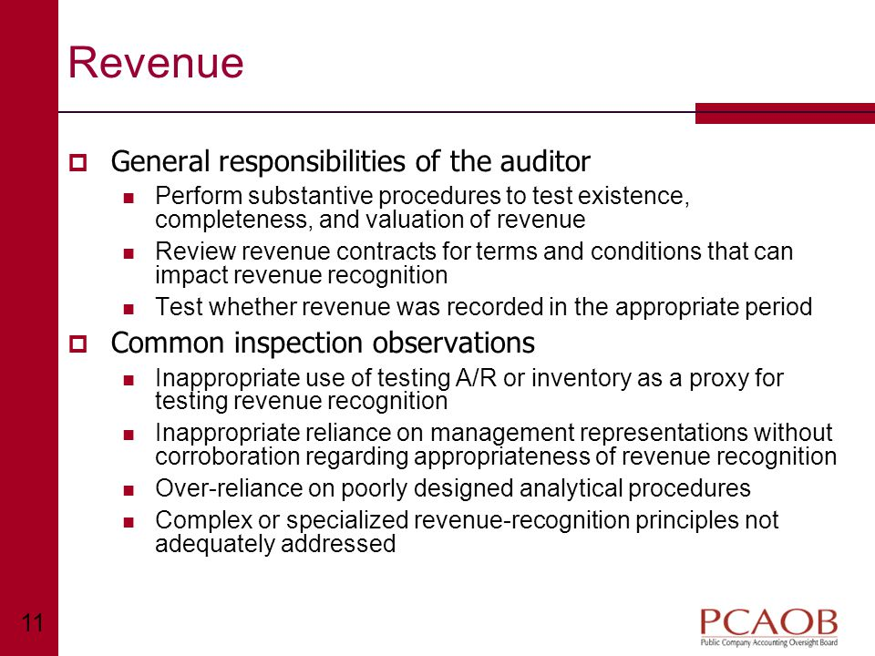 11 Revenue  General responsibilities of the auditor Perform substantive procedures to test existence, completeness, and valuation of revenue Review revenue contracts for terms and conditions that can impact revenue recognition Test whether revenue was recorded in the appropriate period  Common inspection observations Inappropriate use of testing A/R or inventory as a proxy for testing revenue recognition Inappropriate reliance on management representations without corroboration regarding appropriateness of revenue recognition Over-reliance on poorly designed analytical procedures Complex or specialized revenue-recognition principles not adequately addressed