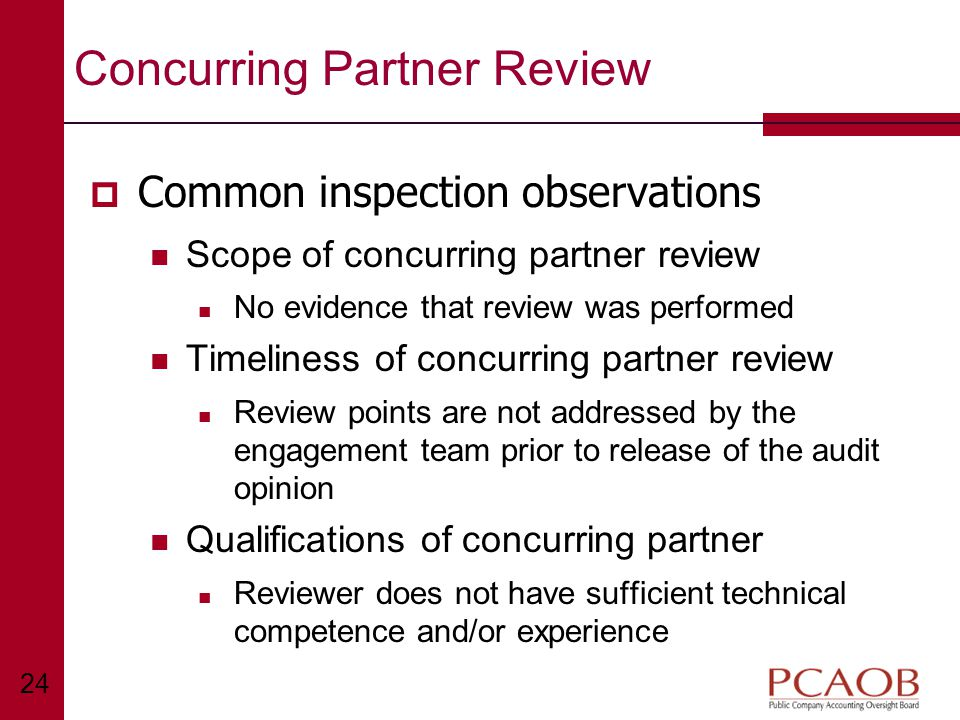 24 Concurring Partner Review  Common inspection observations Scope of concurring partner review No evidence that review was performed Timeliness of concurring partner review Review points are not addressed by the engagement team prior to release of the audit opinion Qualifications of concurring partner Reviewer does not have sufficient technical competence and/or experience