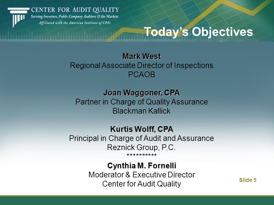 Slide 5 Today's Objectives Mark West Regional Associate Director of Inspections PCAOB Joan Waggoner, CPA Partner in Charge of Quality Assurance Blackm