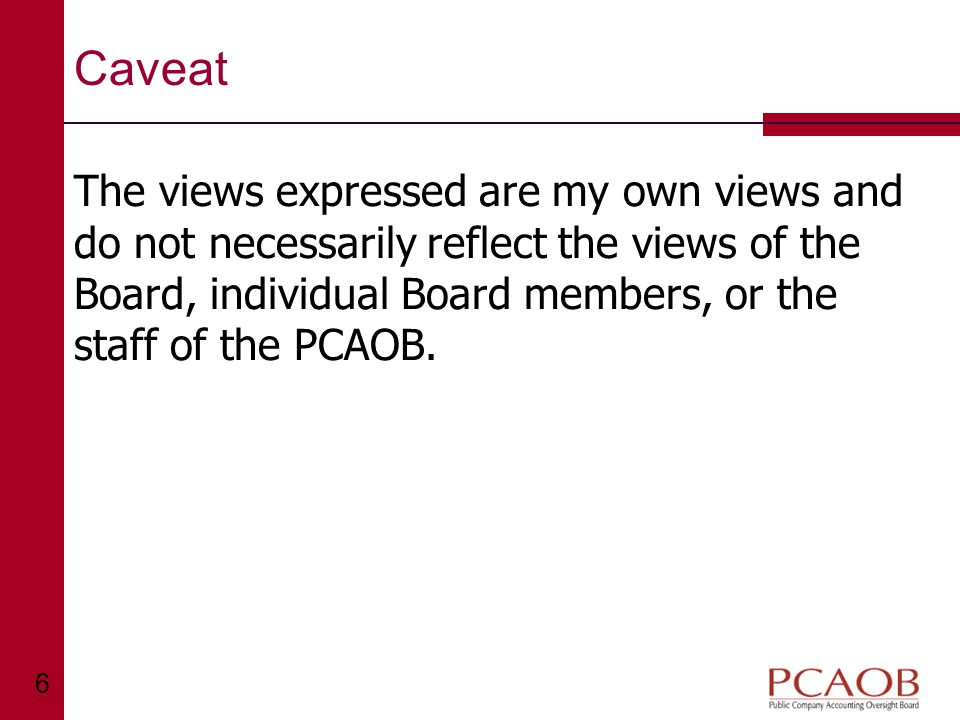 6 Caveat The views expressed are my own views and do not necessarily reflect the views of the Board, individual Board members, or the staff of the PCAOB.