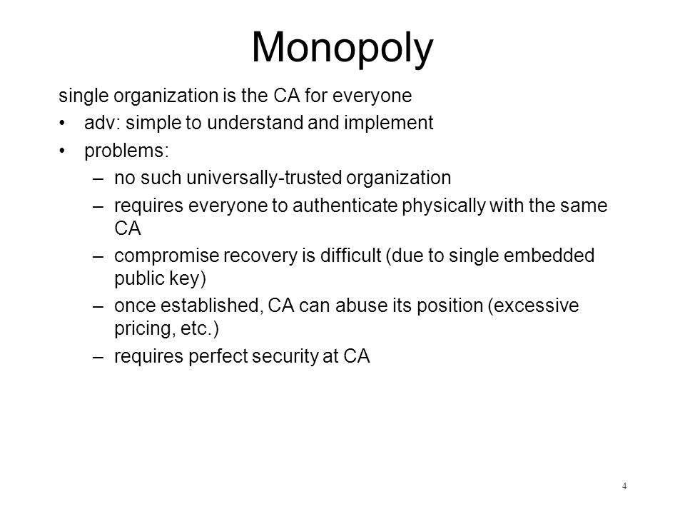 4 Monopoly single organization is the CA for everyone adv: simple to understand and implement problems: –no such universally-trusted organization –req