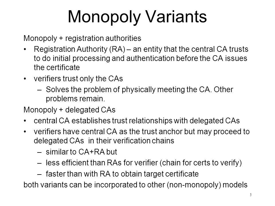 5 Monopoly Variants Monopoly + registration authorities Registration Authority (RA) – an entity that the central CA trusts to do initial processing an
