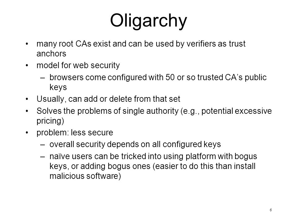 6 Oligarchy many root CAs exist and can be used by verifiers as trust anchors model for web security –browsers come configured with 50 or so trusted C
