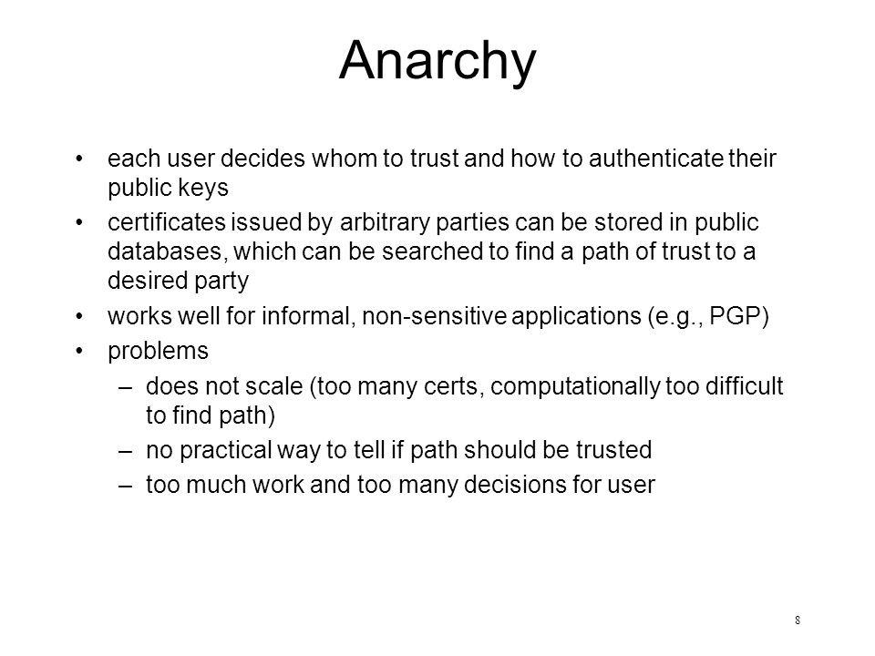 8 Anarchy each user decides whom to trust and how to authenticate their public keys certificates issued by arbitrary parties can be stored in public d