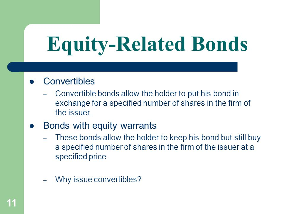 11 Equity-Related Bonds Convertibles – Convertible bonds allow the holder to put his bond in exchange for a specified number of shares in the firm of the issuer.