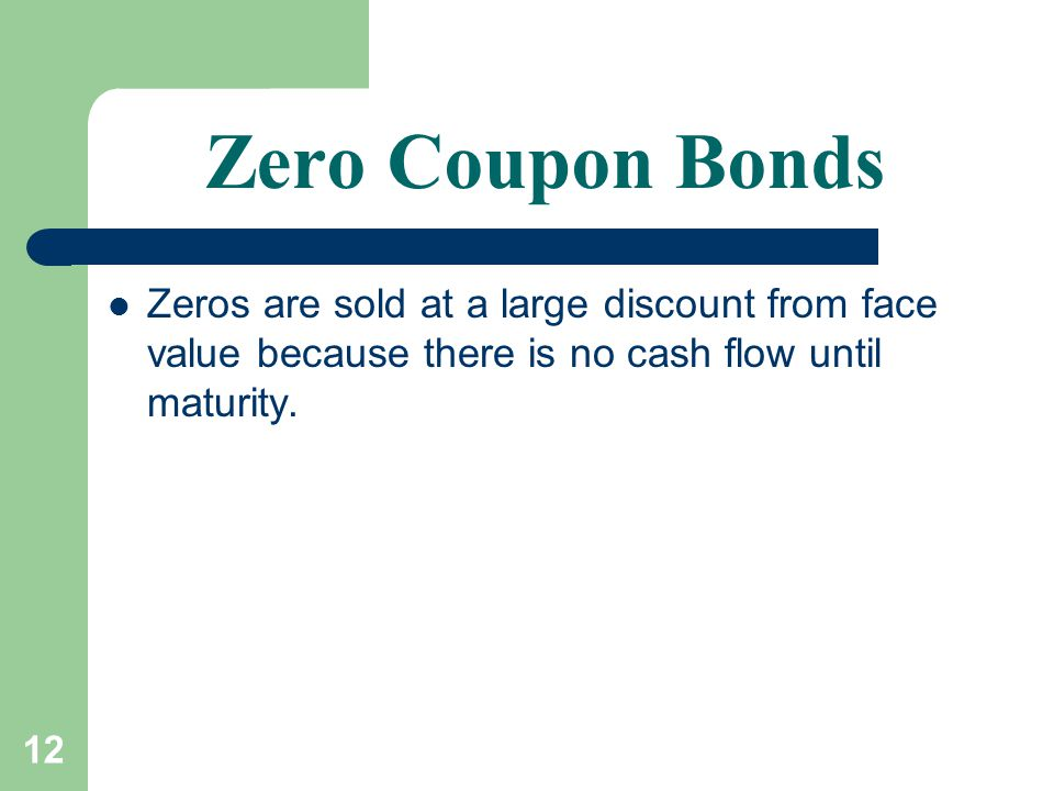 12 Zero Coupon Bonds Zeros are sold at a large discount from face value because there is no cash flow until maturity.