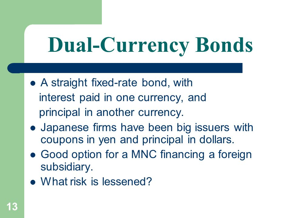 13 Dual-Currency Bonds A straight fixed-rate bond, with interest paid in one currency, and principal in another currency.