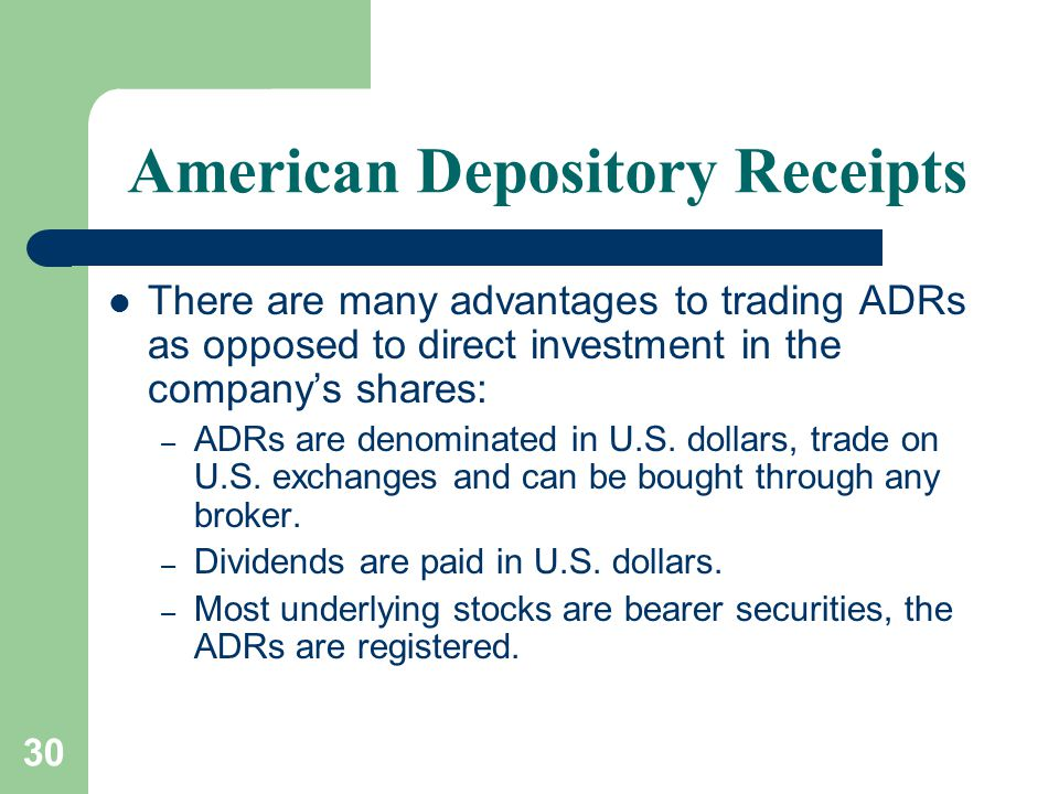 30 American Depository Receipts There are many advantages to trading ADRs as opposed to direct investment in the company's shares: – ADRs are denominated in U.S.