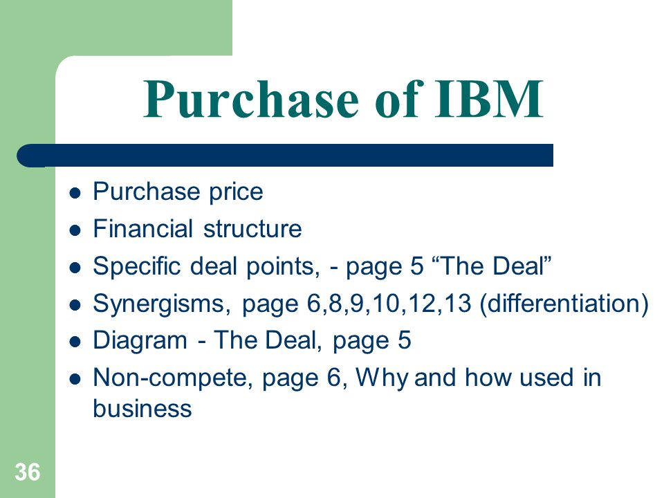 36 Purchase of IBM Purchase price Financial structure Specific deal points, - page 5 The Deal Synergisms, page 6,8,9,10,12,13 (differentiation) Diagram - The Deal, page 5 Non-compete, page 6, Why and how used in business