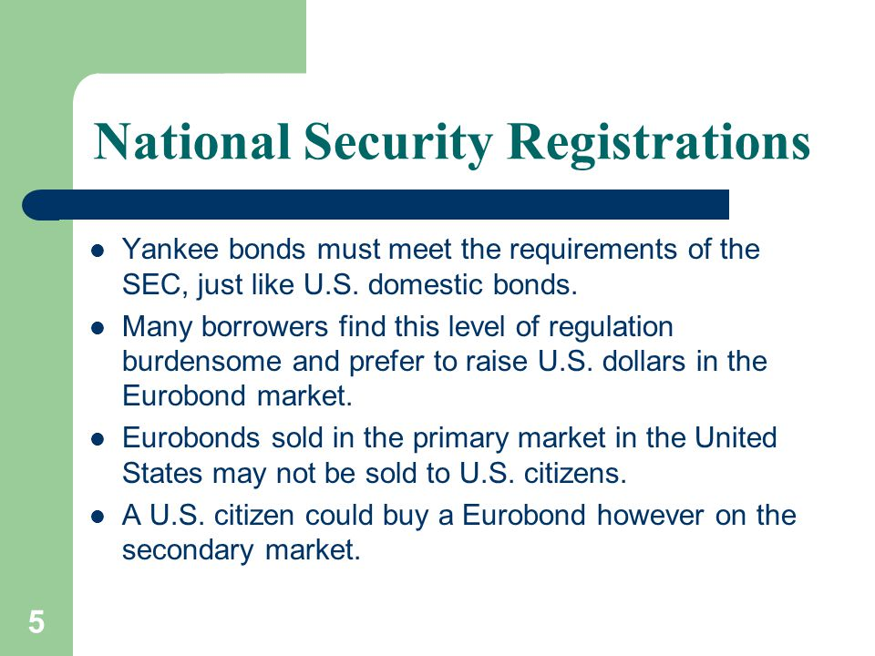 5 National Security Registrations Yankee bonds must meet the requirements of the SEC, just like U.S.