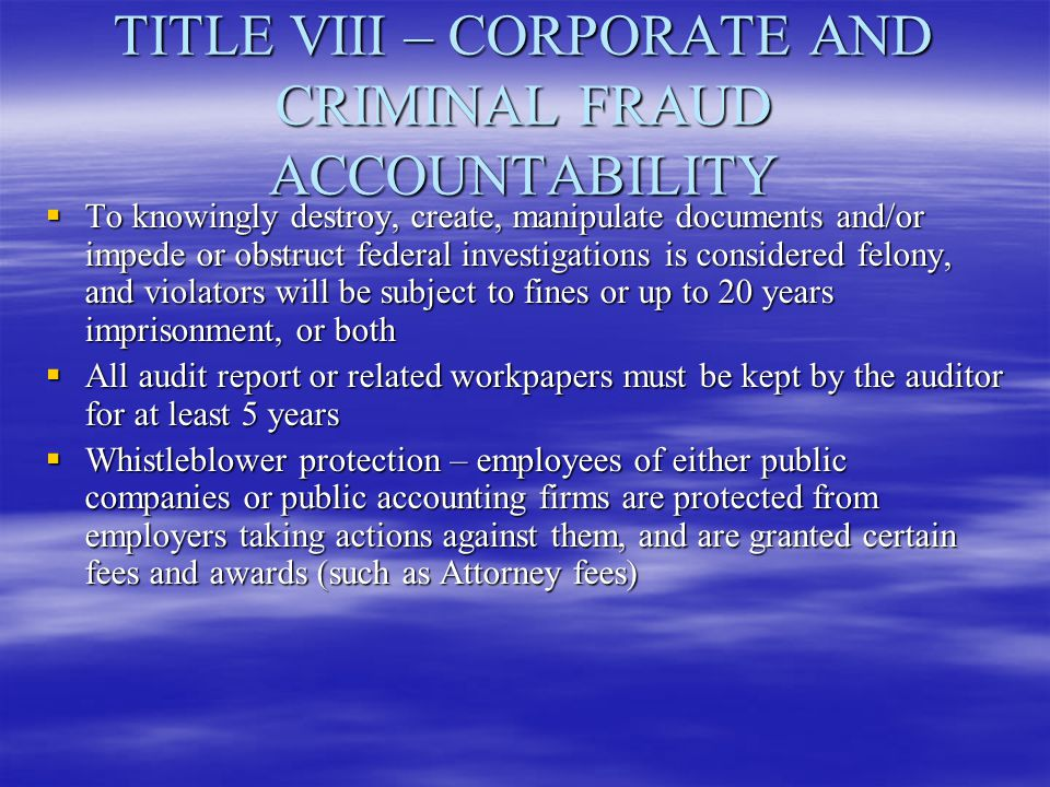 TITLE VIII – CORPORATE AND CRIMINAL FRAUD ACCOUNTABILITY  To knowingly destroy, create, manipulate documents and/or impede or obstruct federal invest