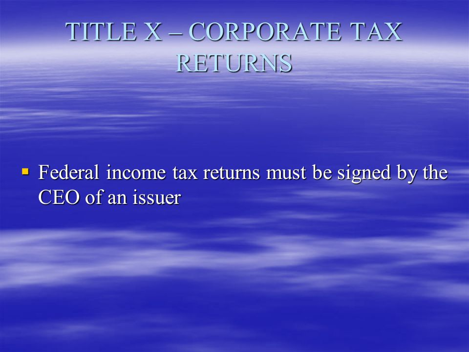 TITLE X – CORPORATE TAX RETURNS  Federal income tax returns must be signed by the CEO of an issuer