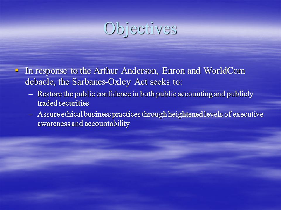 Objectives  In response to the Arthur Anderson, Enron and WorldCom debacle, the Sarbanes-Oxley Act seeks to: –Restore the public confidence in both p