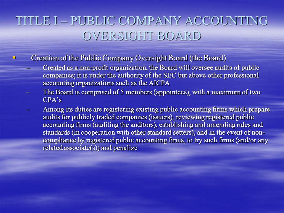 TITLE I – PUBLIC COMPANY ACCOUNTING OVERSIGHT BOARD  Creation of the Public Company Oversight Board (the Board) –Created as a non-profit organization