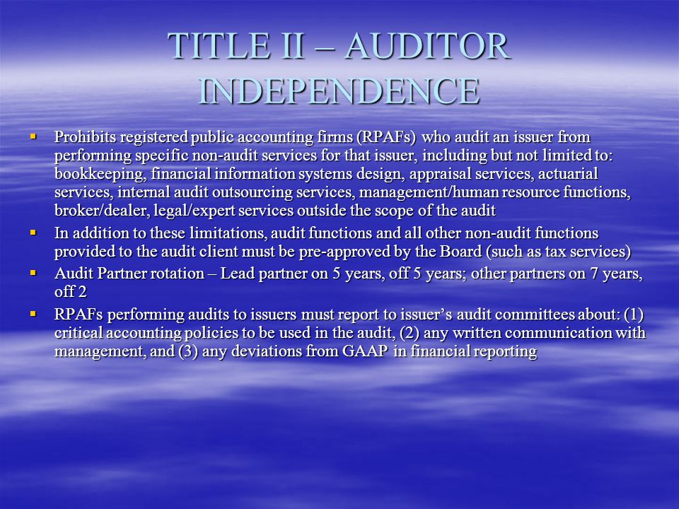TITLE II – AUDITOR INDEPENDENCE  Prohibits registered public accounting firms (RPAFs) who audit an issuer from performing specific non-audit services