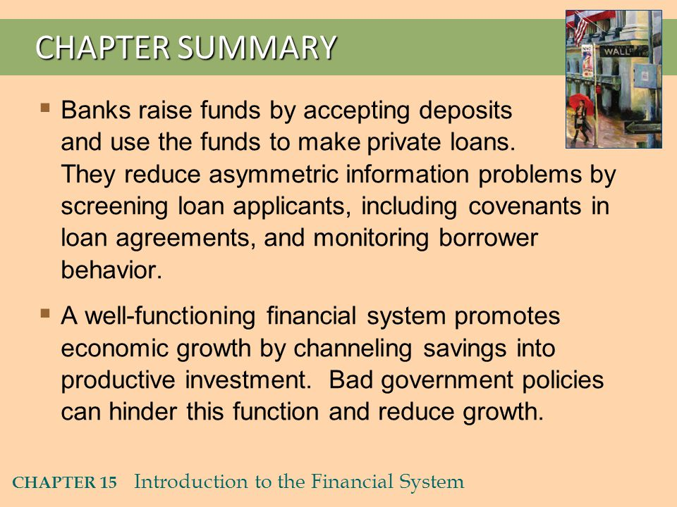 CHAPTER 15 Introduction to the Financial System CHAPTER SUMMARY  Banks raise funds by accepting deposits and use the funds to make private loans.