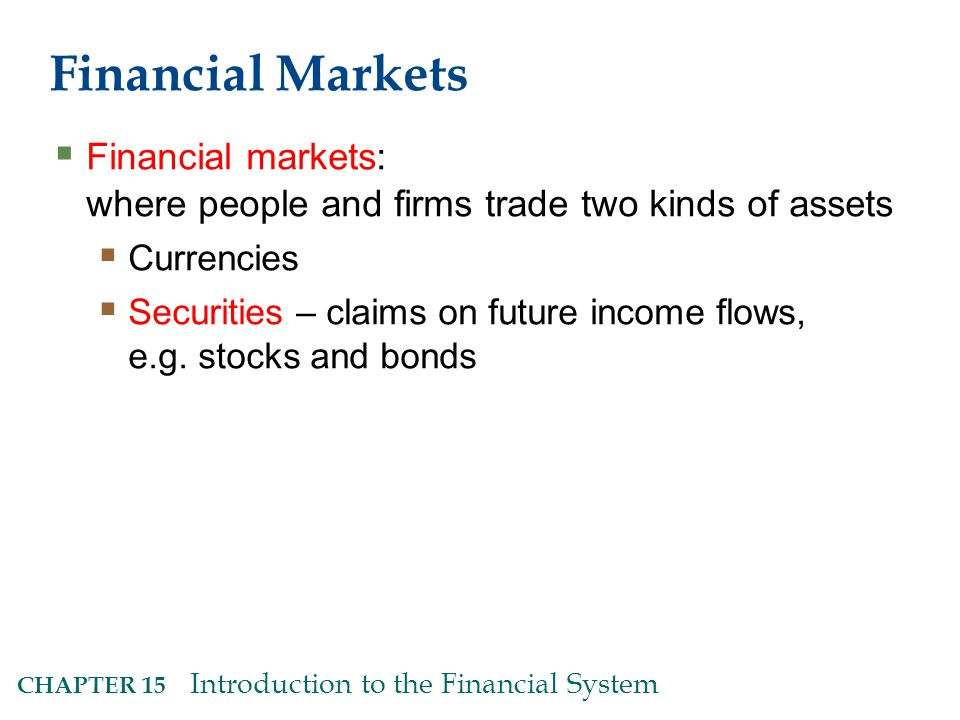 CHAPTER 15 Introduction to the Financial System Financial Markets  Financial markets: where people and firms trade two kinds of assets  Currencies  Securities – claims on future income flows, e.g.