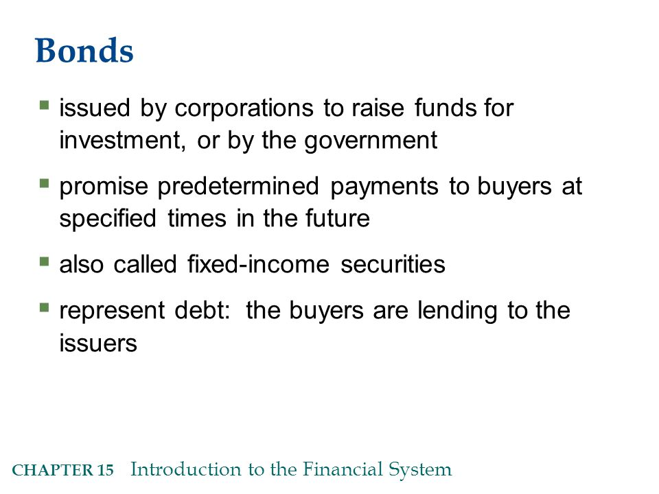 CHAPTER 15 Introduction to the Financial System Bonds  issued by corporations to raise funds for investment, or by the government  promise predetermined payments to buyers at specified times in the future  also called fixed-income securities  represent debt: the buyers are lending to the issuers