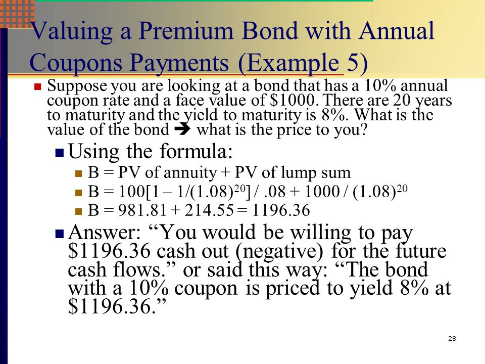 27 Valuing a Discount Bond with Annual Coupons Payments (Example 4) Consider a bond with a coupon rate of 10% and coupons paid annually. The par value