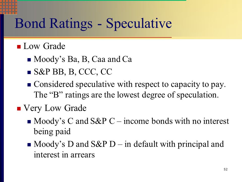 51 Bond Ratings – Investment Quality High Grade Moody's Aaa and S&P AAA – capacity to pay is extremely strong Moody's Aa and S&P AA – capacity to pay