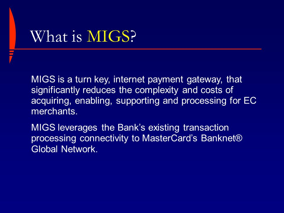 MIGS is a turn key, internet payment gateway, that significantly reduces the complexity and costs of acquiring, enabling, supporting and processing for EC merchants.
