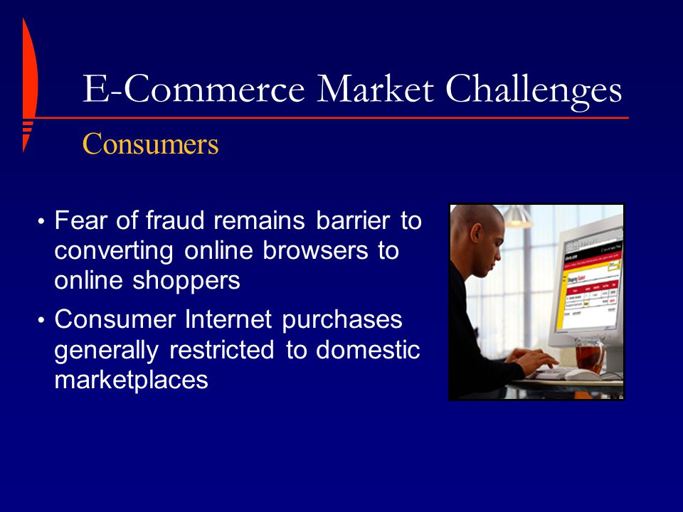 E-Commerce Market Challenges Fear of fraud remains barrier to converting online browsers to online shoppers Consumer Internet purchases generally restricted to domestic marketplaces Consumers