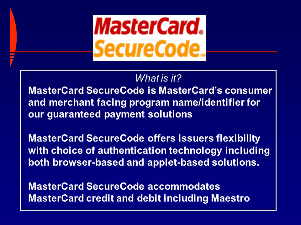 What is it? MasterCard SecureCode is MasterCard's consumer and merchant facing program name/identifier for our guaranteed payment solutions MasterCard