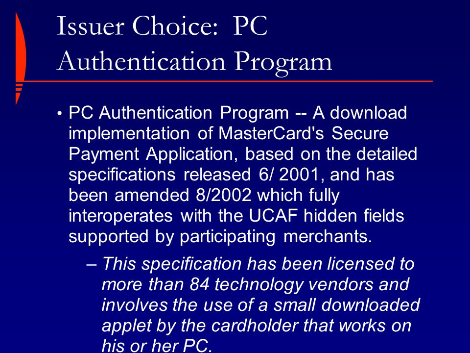 Issuer Choice: PC Authentication Program PC Authentication Program -- A download implementation of MasterCard's Secure Payment Application, based on t