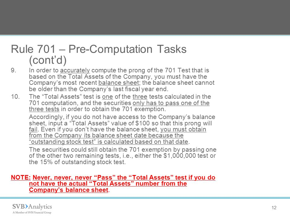 12 Rule 701 – Pre-Computation Tasks (cont'd) 9.In order to accurately compute the prong of the 701 Test that is based on the Total Assets of the Company, you must have the Company's most recent balance sheet; the balance sheet cannot be older than the Company's last fiscal year end.