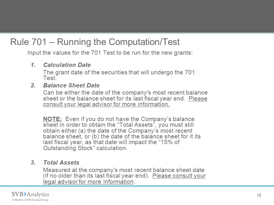 16 Rule 701 – Running the Computation/Test Input the values for the 701 Test to be run for the new grants: 1.Calculation Date The grant date of the securities that will undergo the 701 Test.