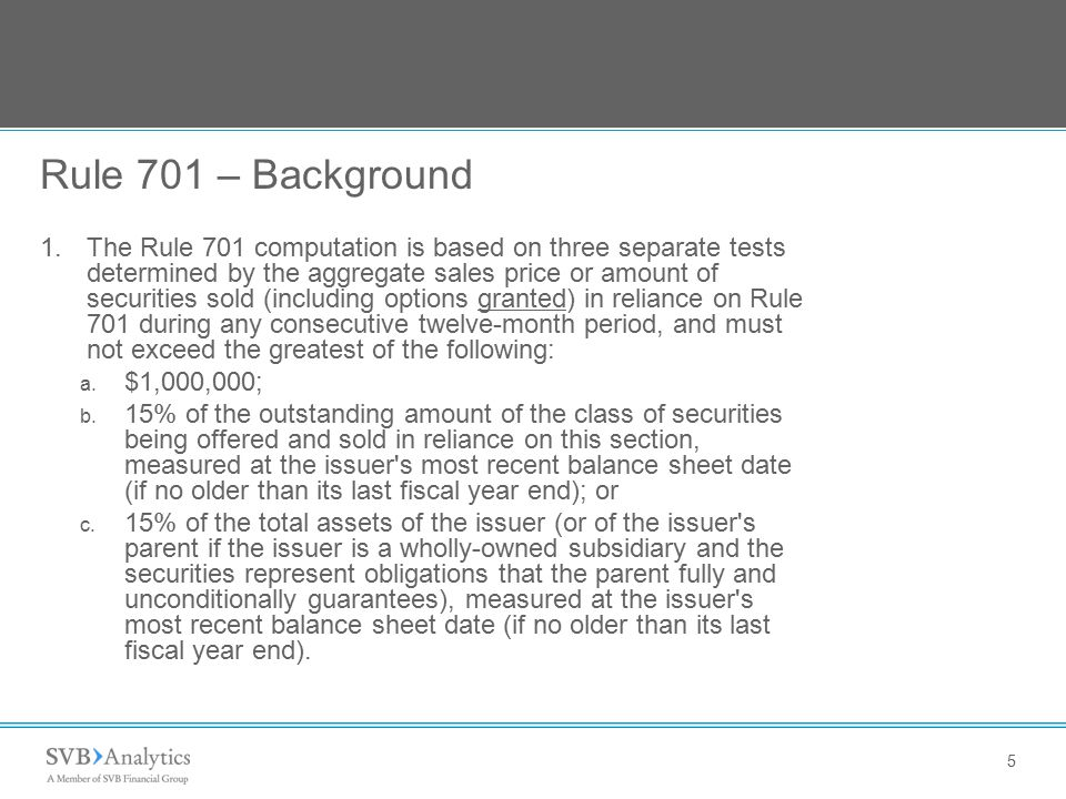 5 Rule 701 – Background 1.The Rule 701 computation is based on three separate tests determined by the aggregate sales price or amount of securities so
