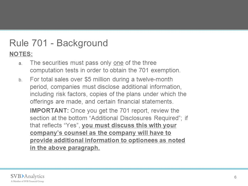 6 Rule 701 - Background NOTES: a. The securities must pass only one of the three computation tests in order to obtain the 701 exemption. b. For total