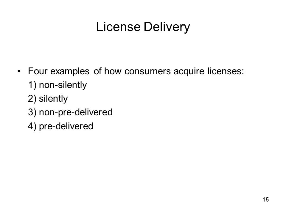 15 License Delivery Four examples of how consumers acquire licenses: 1) non-silently 2) silently 3) non-pre-delivered 4) pre-delivered