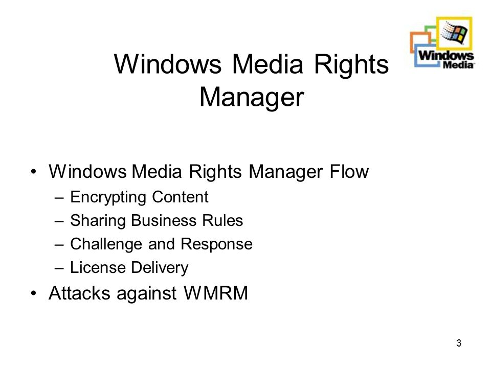 3 Windows Media Rights Manager Windows Media Rights Manager Flow –Encrypting Content –Sharing Business Rules –Challenge and Response –License Delivery Attacks against WMRM