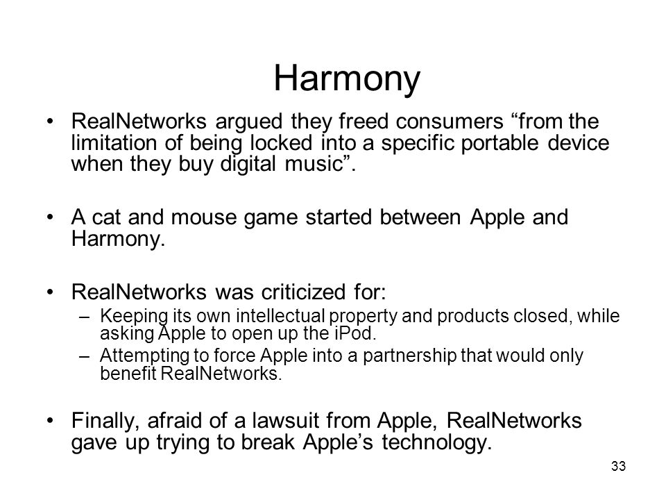 33 Harmony RealNetworks argued they freed consumers from the limitation of being locked into a specific portable device when they buy digital music .