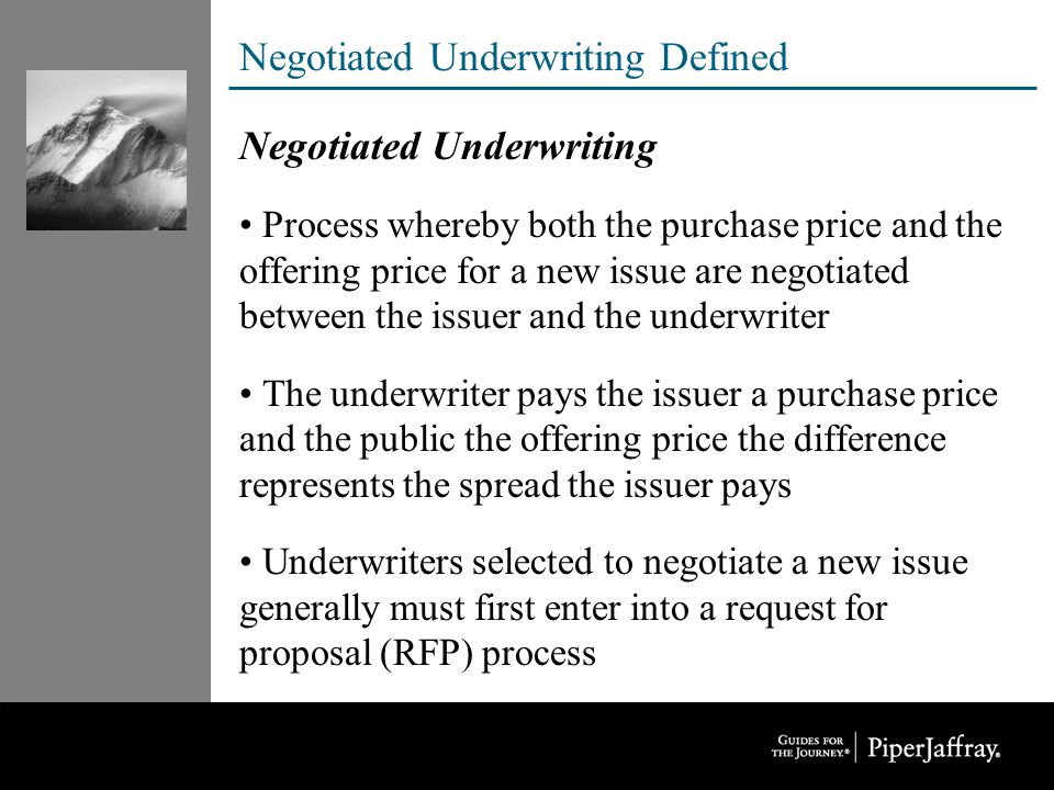 Negotiated Underwriting Defined Negotiated Underwriting Process whereby both the purchase price and the offering price for a new issue are negotiated between the issuer and the underwriter The underwriter pays the issuer a purchase price and the public the offering price the difference represents the spread the issuer pays Underwriters selected to negotiate a new issue generally must first enter into a request for proposal (RFP) process