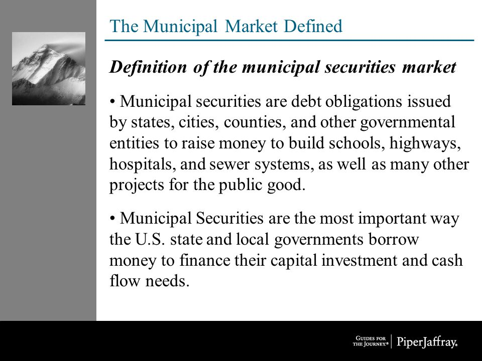 The Municipal Market Defined Definition of the municipal securities market Municipal securities are debt obligations issued by states, cities, counties, and other governmental entities to raise money to build schools, highways, hospitals, and sewer systems, as well as many other projects for the public good.