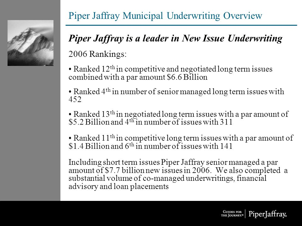 Piper Jaffray Municipal Underwriting Overview Piper Jaffray is a leader in New Issue Underwriting 2006 Rankings: Ranked 12 th in competitive and negotiated long term issues combined with a par amount $6.6 Billion Ranked 4 th in number of senior managed long term issues with 452 Ranked 13 th in negotiated long term issues with a par amount of $5.2 Billion and 4 th in number of issues with 311 Ranked 11 th in competitive long term issues with a par amount of $1.4 Billion and 6 th in number of issues with 141 Including short term issues Piper Jaffray senior managed a par amount of $7.7 billion new issues in 2006.