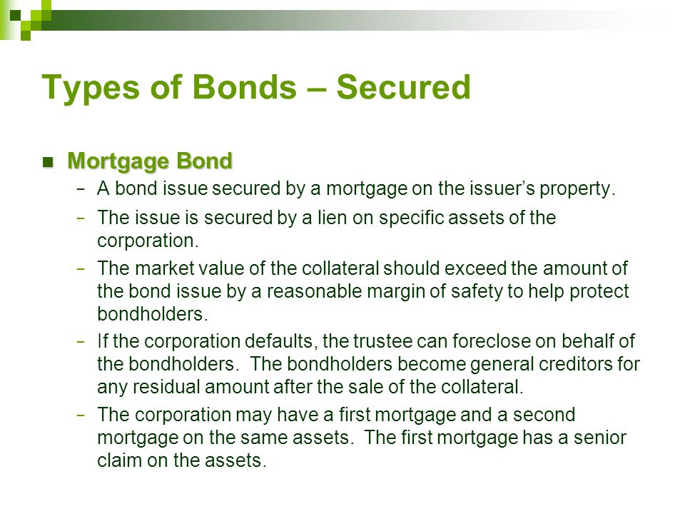 Types of Bonds – Secured Mortgage Bond Mortgage Bond − A bond issue secured by a mortgage on the issuer's property.