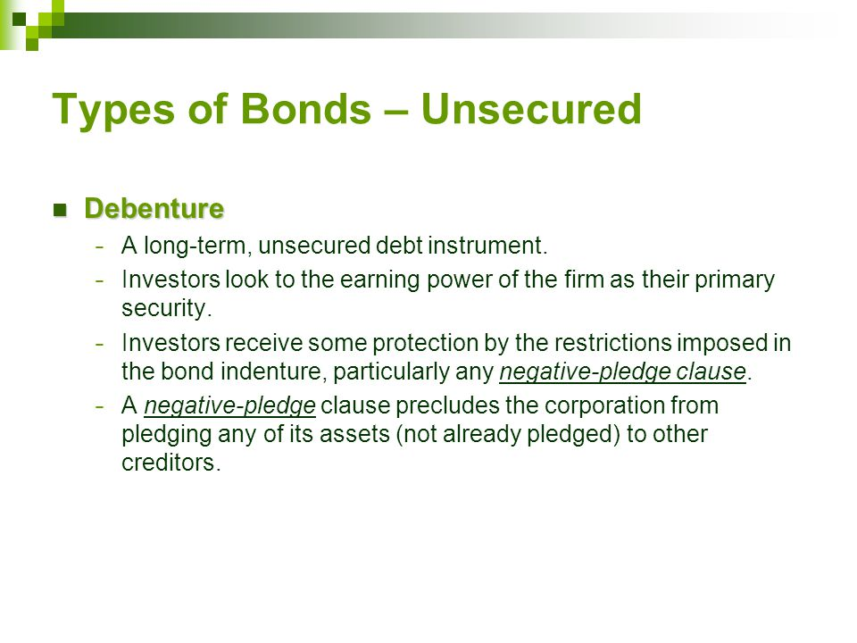 Types of Bonds – Unsecured Debenture Debenture − A long-term, unsecured debt instrument. − Investors look to the earning power of the firm as their pr