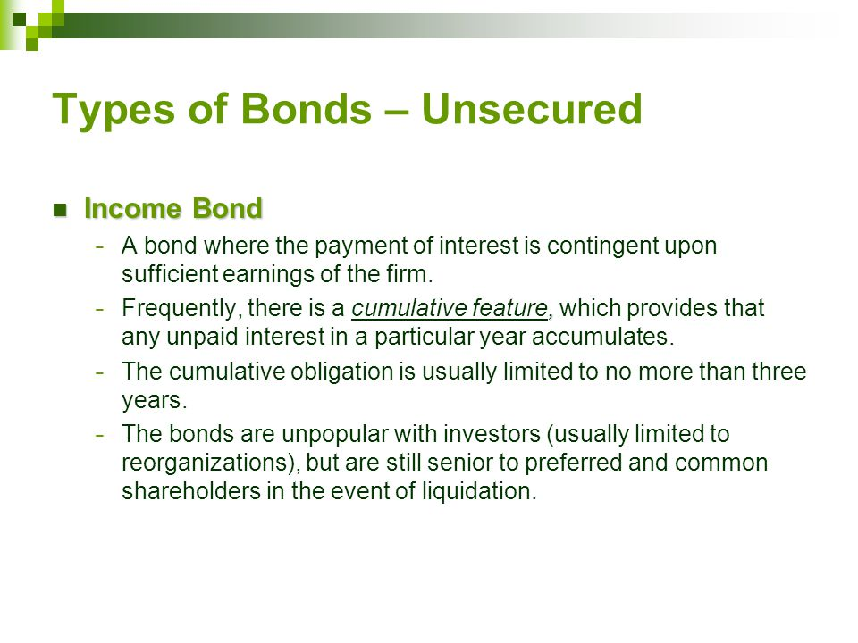 Types of Bonds – Unsecured Income Bond Income Bond − A bond where the payment of interest is contingent upon sufficient earnings of the firm., − Frequently, there is a cumulative feature, which provides that any unpaid interest in a particular year accumulates.